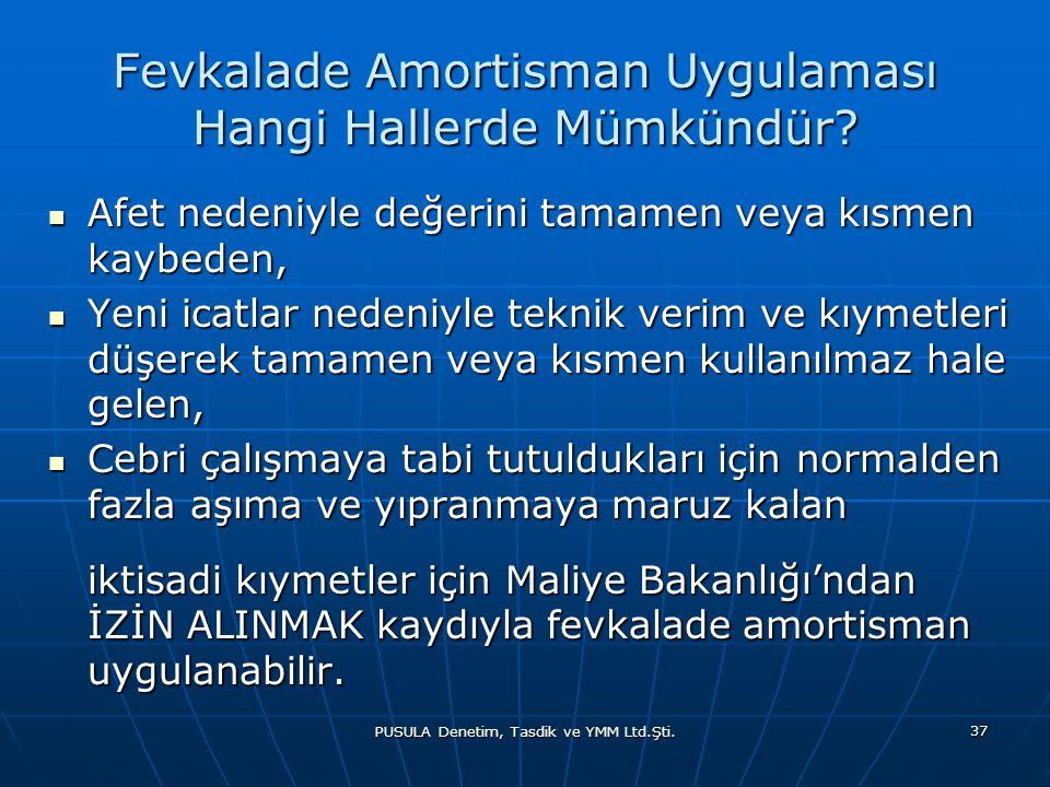 PUSULA Denetim, Tasdik ve YMM Ltd.Şti. 37 Fevkalade Amortisman Uygulaması Hangi Hallerde Mümkündür?  Afet nedeniyle değerini tamamen veya kısmen kayb
