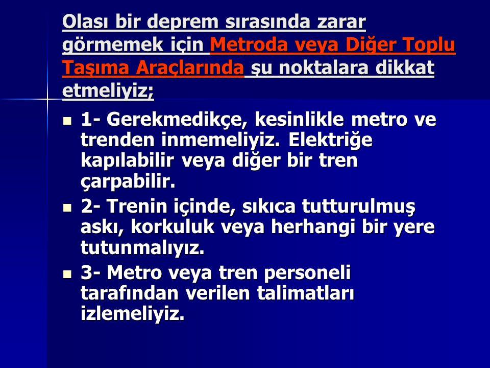 Olası bir deprem sırasında zarar görmemek için Metroda veya Diğer Toplu Taşıma Araçlarında şu noktalara dikkat etmeliyiz;  1- Gerekmedikçe, kesinlikl