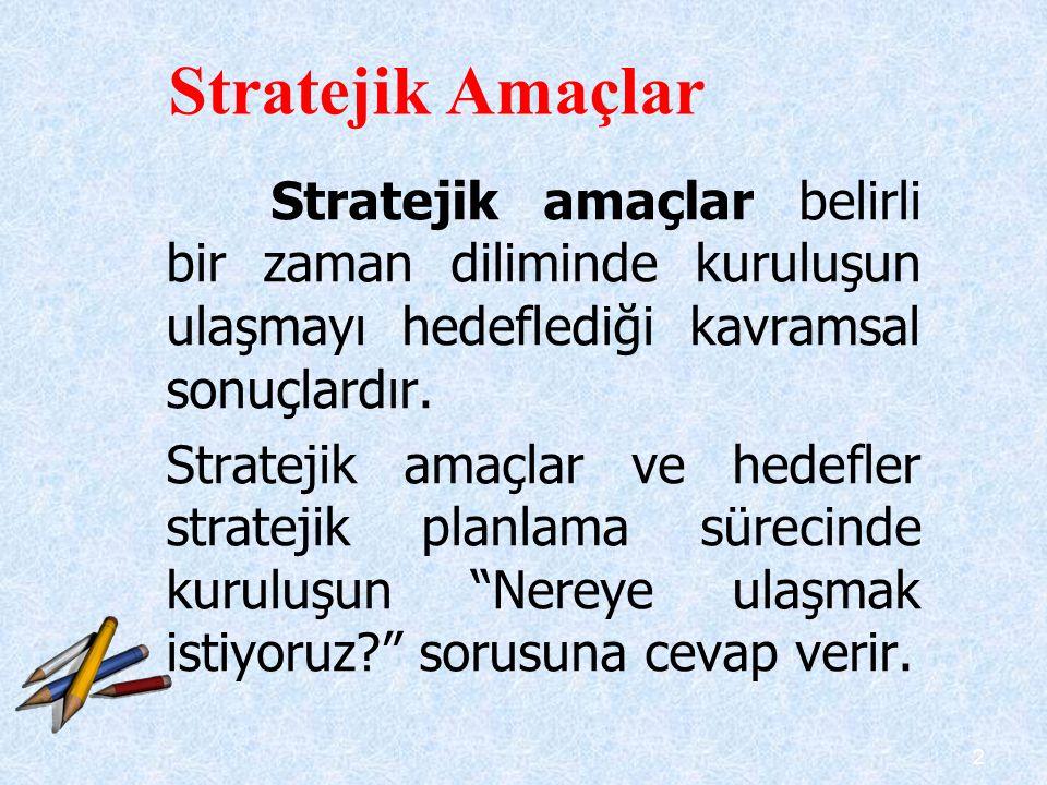 2 Stratejik amaçlar belirli bir zaman diliminde kuruluşun ulaşmayı hedeflediği kavramsal sonuçlardır. Stratejik amaçlar ve hedefler stratejik planlama