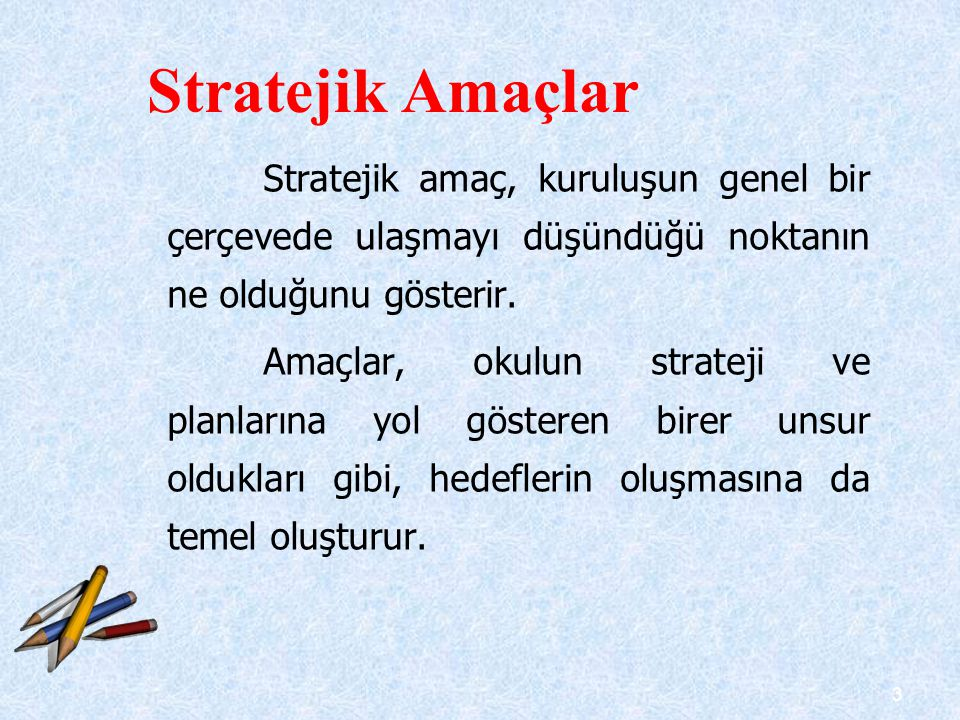 3 Stratejik amaç, kuruluşun genel bir çerçevede ulaşmayı düşündüğü noktanın ne olduğunu gösterir. Amaçlar, okulun strateji ve planlarına yol gösteren