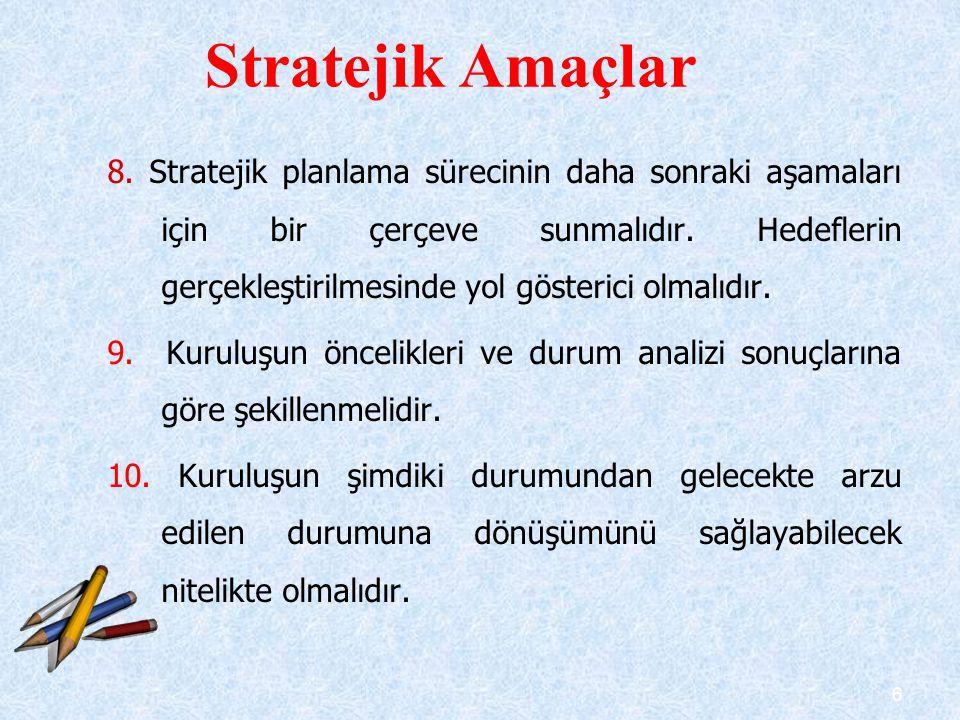 6 8. Stratejik planlama sürecinin daha sonraki aşamaları için bir çerçeve sunmalıdır. Hedeflerin gerçekleştirilmesinde yol gösterici olmalıdır. 9. Kur