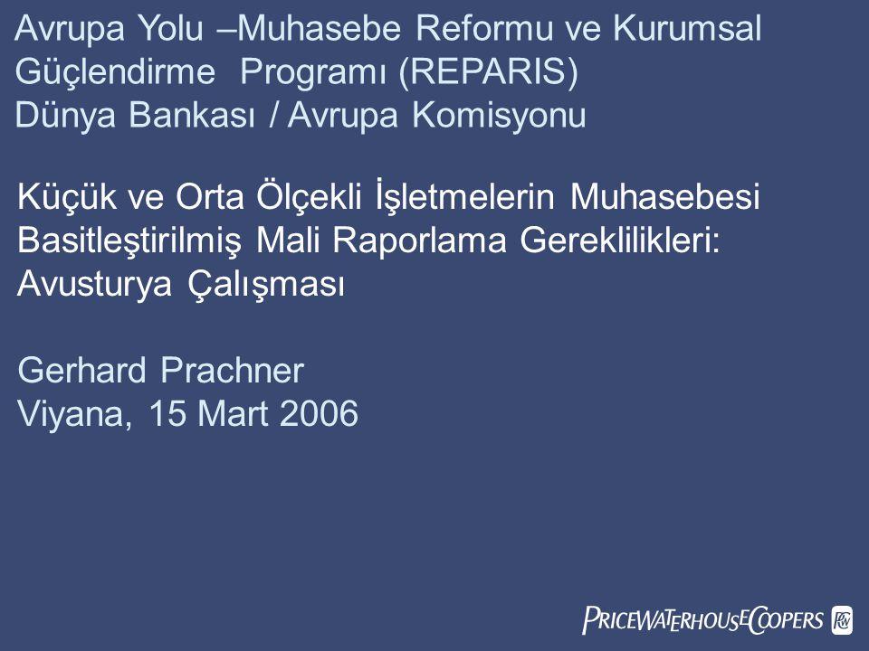  Avrupa Yolu –Muhasebe Reformu ve Kurumsal Güçlendirme Programı (REPARIS) Dünya Bankası / Avrupa Komisyonu Küçük ve Orta Ölçekli İşletmelerin Muhasebesi Basitleştirilmiş Mali Raporlama Gereklilikleri: Avusturya Çalışması Gerhard Prachner Viyana, 15 Mart 2006