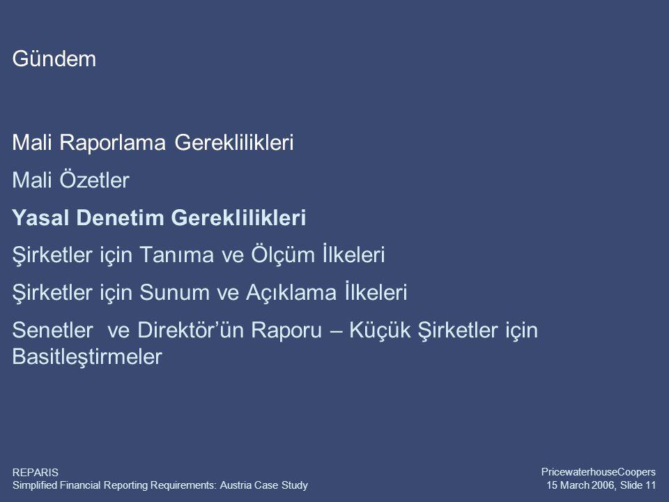 Simplified Financial Reporting Requirements: Austria Case Study PricewaterhouseCoopers 15 March 2006, Slide 11 REPARIS Gündem Mali Raporlama Gereklilikleri Mali Özetler Yasal Denetim Gereklilikleri Şirketler için Tanıma ve Ölçüm İlkeleri Şirketler için Sunum ve Açıklama İlkeleri Senetler ve Direktör'ün Raporu – Küçük Şirketler için Basitleştirmeler