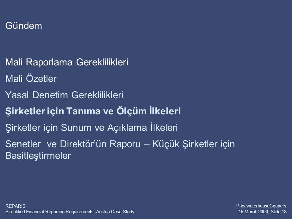 Simplified Financial Reporting Requirements: Austria Case Study PricewaterhouseCoopers 15 March 2006, Slide 13 REPARIS Gündem Mali Raporlama Gereklilikleri Mali Özetler Yasal Denetim Gereklilikleri Şirketler için Tanıma ve Ölçüm İlkeleri Şirketler için Sunum ve Açıklama İlkeleri Senetler ve Direktör'ün Raporu – Küçük Şirketler için Basitleştirmeler