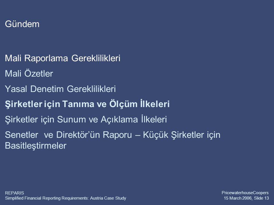 Simplified Financial Reporting Requirements: Austria Case Study PricewaterhouseCoopers 15 March 2006, Slide 13 REPARIS Gündem Mali Raporlama Gereklili