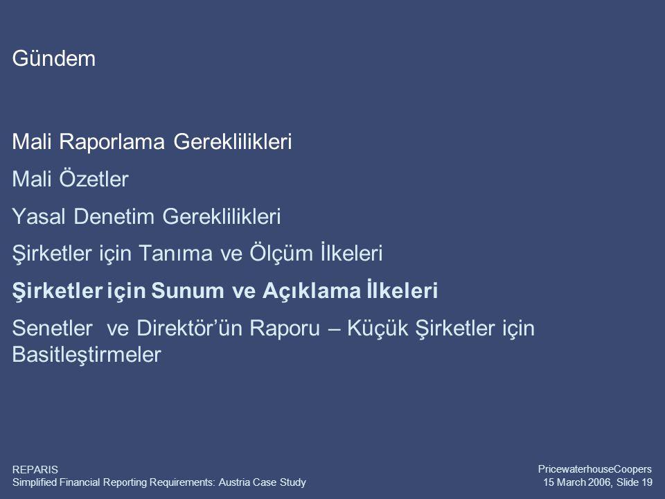 Simplified Financial Reporting Requirements: Austria Case Study PricewaterhouseCoopers 15 March 2006, Slide 19 REPARIS Gündem Mali Raporlama Gereklilikleri Mali Özetler Yasal Denetim Gereklilikleri Şirketler için Tanıma ve Ölçüm İlkeleri Şirketler için Sunum ve Açıklama İlkeleri Senetler ve Direktör'ün Raporu – Küçük Şirketler için Basitleştirmeler