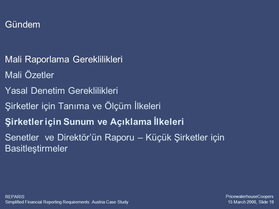 Simplified Financial Reporting Requirements: Austria Case Study PricewaterhouseCoopers 15 March 2006, Slide 19 REPARIS Gündem Mali Raporlama Gereklili
