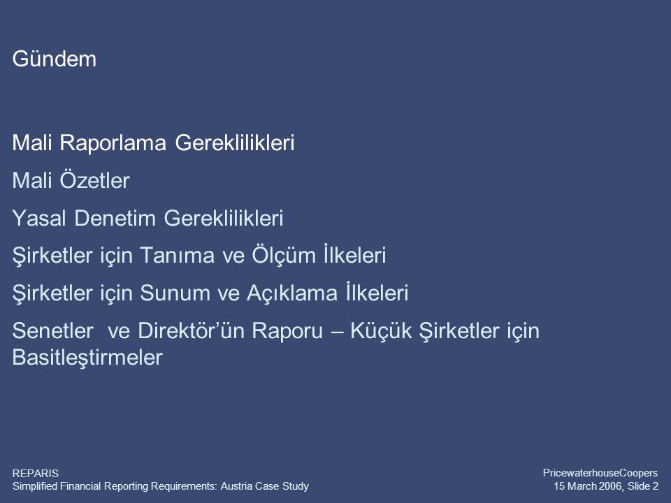 Simplified Financial Reporting Requirements: Austria Case Study PricewaterhouseCoopers 15 March 2006, Slide 2 REPARIS Gündem Mali Raporlama Gereklilikleri Mali Özetler Yasal Denetim Gereklilikleri Şirketler için Tanıma ve Ölçüm İlkeleri Şirketler için Sunum ve Açıklama İlkeleri Senetler ve Direktör'ün Raporu – Küçük Şirketler için Basitleştirmeler