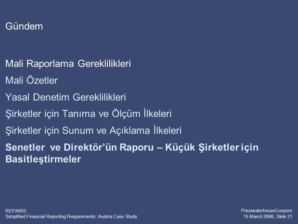 Simplified Financial Reporting Requirements: Austria Case Study PricewaterhouseCoopers 15 March 2006, Slide 21 REPARIS Gündem Mali Raporlama Gereklilikleri Mali Özetler Yasal Denetim Gereklilikleri Şirketler için Tanıma ve Ölçüm İlkeleri Şirketler için Sunum ve Açıklama İlkeleri Senetler ve Direktör'ün Raporu – Küçük Şirketler için Basitleştirmeler
