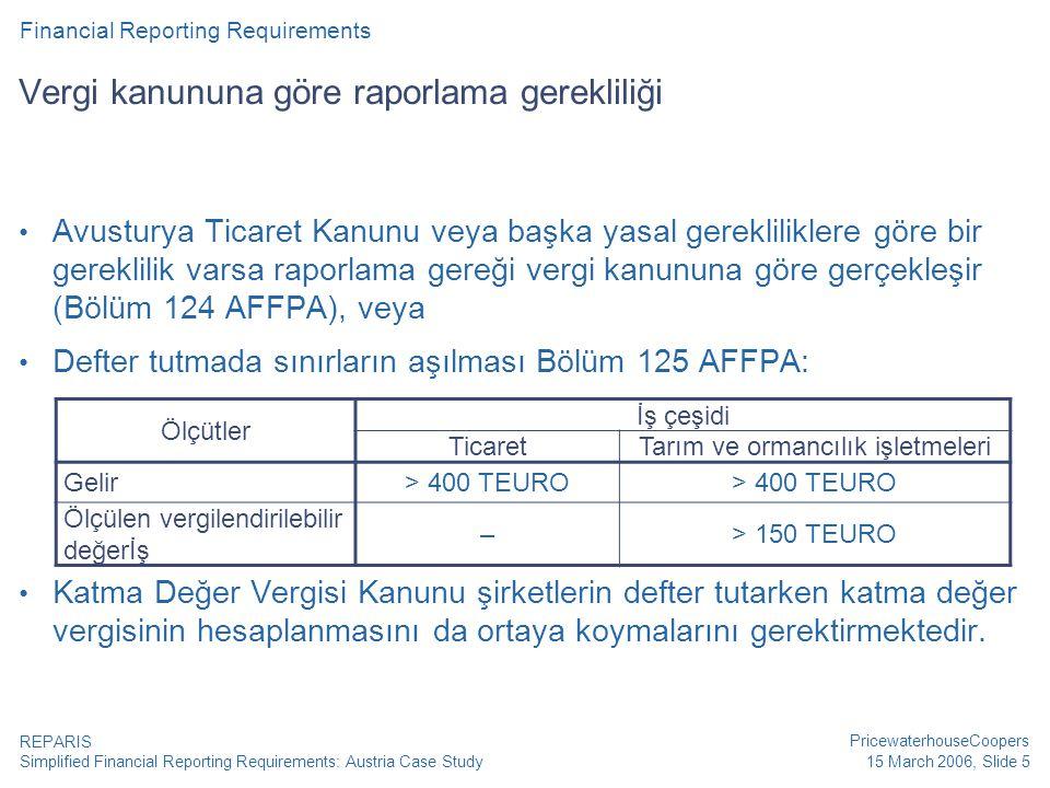 Simplified Financial Reporting Requirements: Austria Case Study PricewaterhouseCoopers 15 March 2006, Slide 5 REPARIS Vergi kanununa göre raporlama gerekliliği • Avusturya Ticaret Kanunu veya başka yasal gerekliliklere göre bir gereklilik varsa raporlama gereği vergi kanununa göre gerçekleşir (Bölüm 124 AFFPA), veya • Defter tutmada sınırların aşılması Bölüm 125 AFFPA: • Katma Değer Vergisi Kanunu şirketlerin defter tutarken katma değer vergisinin hesaplanmasını da ortaya koymalarını gerektirmektedir.