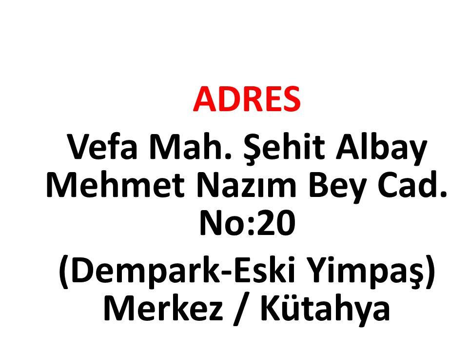 ADRES Vefa Mah. Şehit Albay Mehmet Nazım Bey Cad. No:20 (Dempark-Eski Yimpaş) Merkez / Kütahya