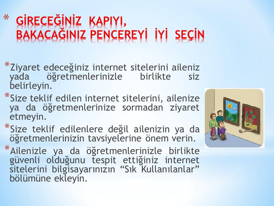 * Ziyaret edeceğiniz internet sitelerini aileniz yada öğretmenlerinizle birlikte siz belirleyin. * Size teklif edilen internet sitelerini, ailenize ya