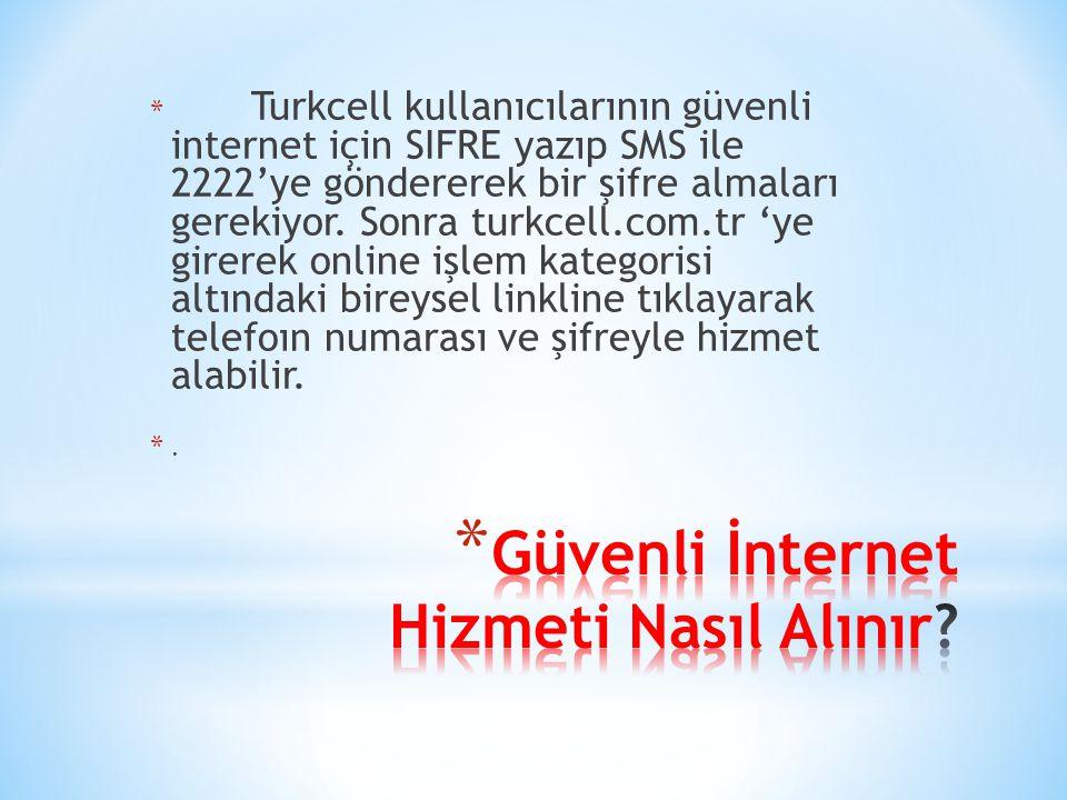 * Turkcell kullanıcılarının güvenli internet için SIFRE yazıp SMS ile 2222'ye göndererek bir şifre almaları gerekiyor. Sonra turkcell.com.tr 'ye girer