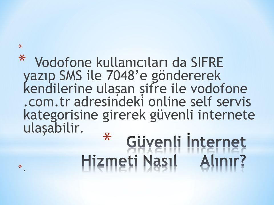 * * Vodofone kullanıcıları da SIFRE yazıp SMS ile 7048'e göndererek kendilerine ulaşan şifre ile vodofone.com.tr adresindeki online self servis katego