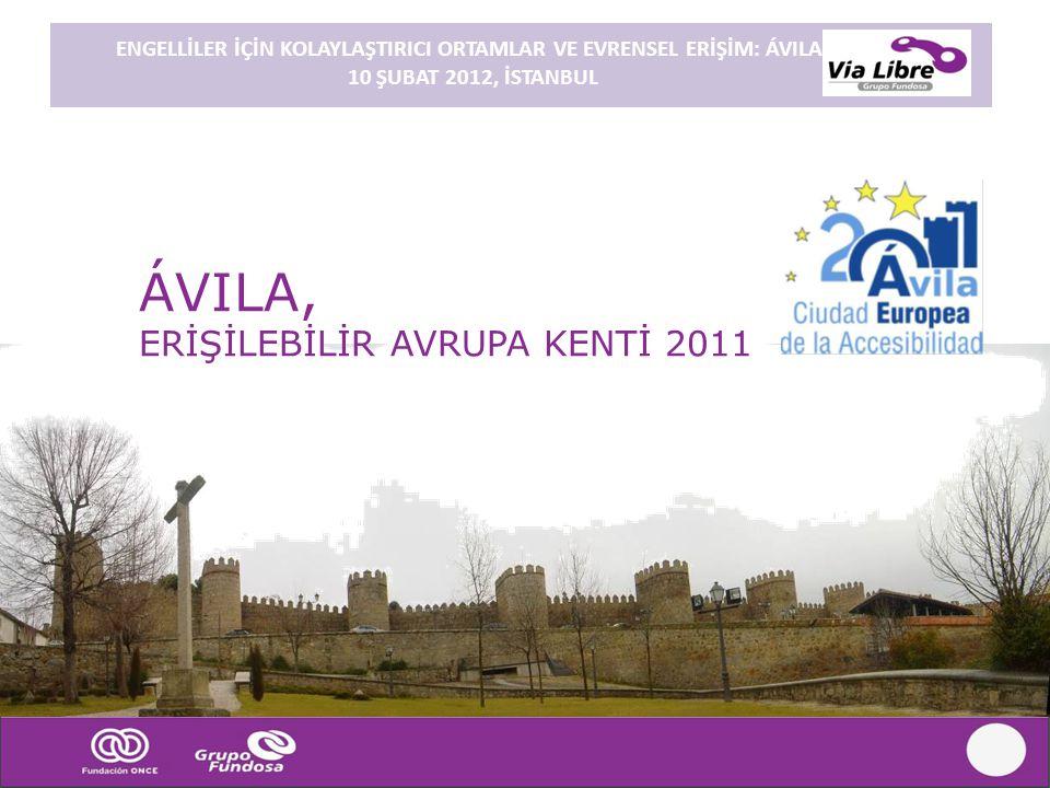 ENGELLİLER İÇİN KOLAYLAŞTIRICI ORTAMLAR VE EVRENSEL ERİŞİM: ÁVILA. 10 ŞUBAT 2012, İSTANBUL ÁVILA, ERİŞİLEBİLİR AVRUPA KENTİ 2011