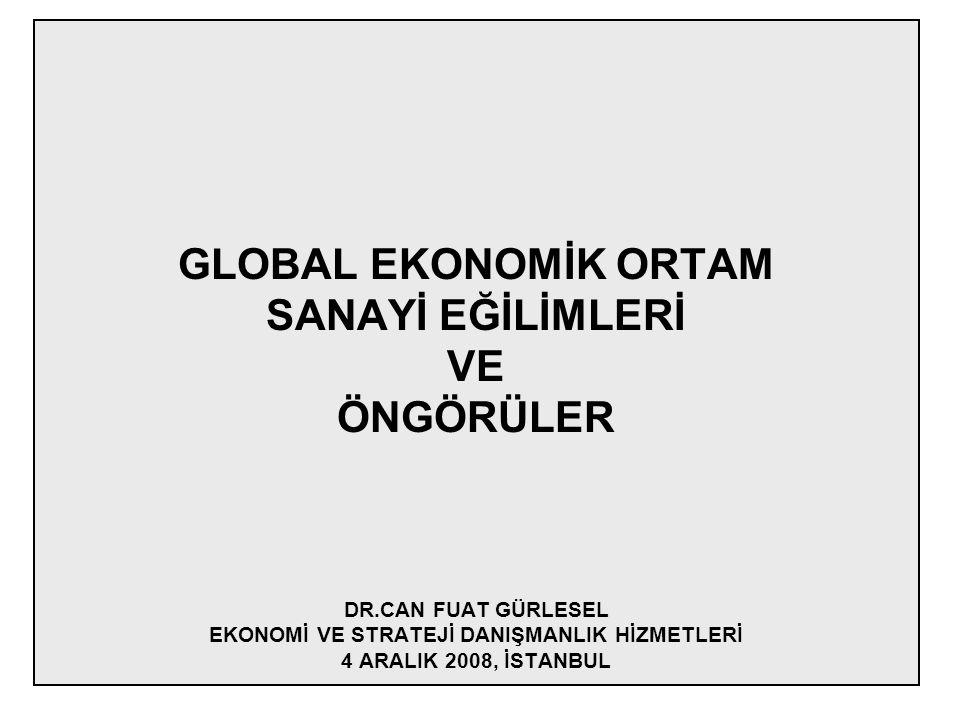 GLOBAL EKONOMİK ORTAM SANAYİ EĞİLİMLERİ VE ÖNGÖRÜLER DR.CAN FUAT GÜRLESEL EKONOMİ VE STRATEJİ DANIŞMANLIK HİZMETLERİ 4 ARALIK 2008, İSTANBUL