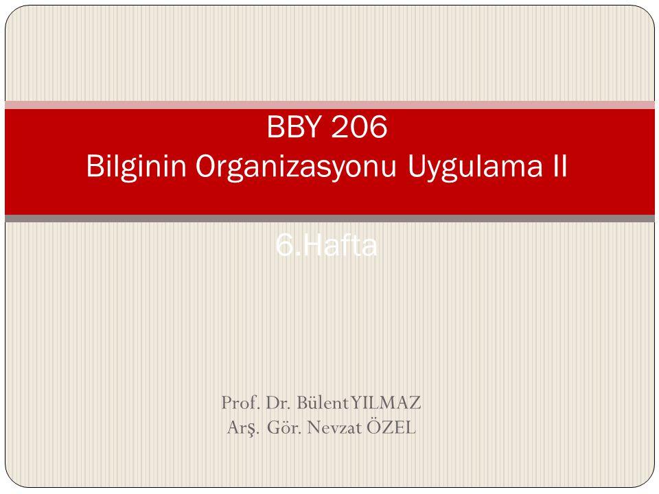 Prof. Dr. Bülent YILMAZ Ar ş. Gör. Nevzat ÖZEL BBY 206 Bilginin Organizasyonu Uygulama II 6.Hafta