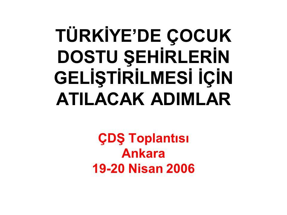TÜRKİYE'DE ÇOCUK DOSTU ŞEHİRLERİN GELİŞTİRİLMESİ İÇİN ATILACAK ADIMLAR ÇDŞ Toplantısı Ankara 19-20 Nisan 2006