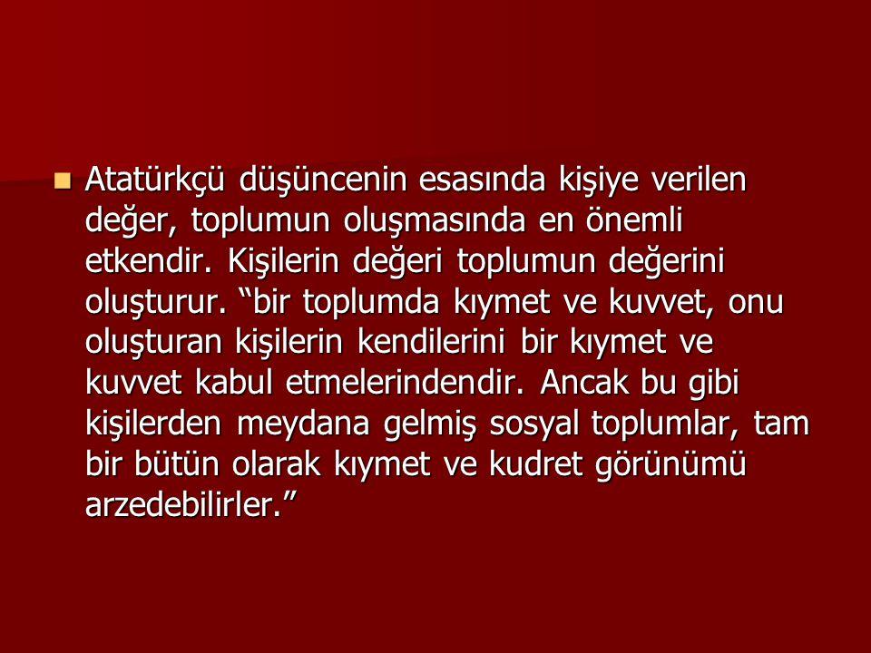 """ Atatürkçü düşüncenin esasında kişiye verilen değer, toplumun oluşmasında en önemli etkendir. Kişilerin değeri toplumun değerini oluşturur. """"bir topl"""