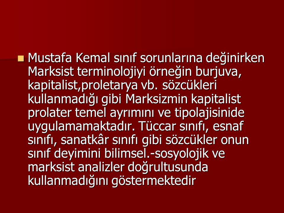 Mustafa Kemal sınıf sorunlarına değinirken Marksist terminolojiyi örneğin burjuva, kapitalist,proletarya vb. sözcükleri kullanmadığı gibi Marksizmin
