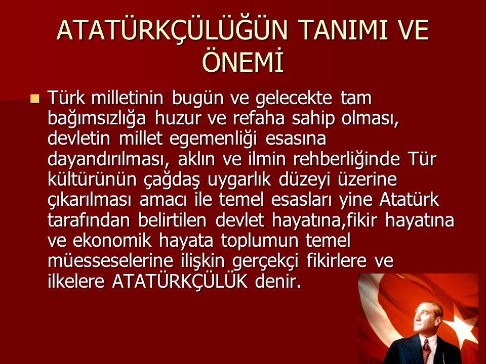 ATATÜRKÇÜLÜĞÜN TANIMI VE ÖNEMİ  Türk milletinin bugün ve gelecekte tam bağımsızlığa huzur ve refaha sahip olması, devletin millet egemenliği esasına