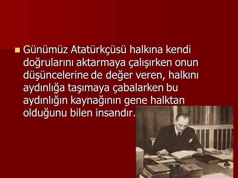  Günümüz Atatürkçüsü halkına kendi doğrularını aktarmaya çalışırken onun düşüncelerine de değer veren, halkını aydınlığa taşımaya çabalarken bu aydın