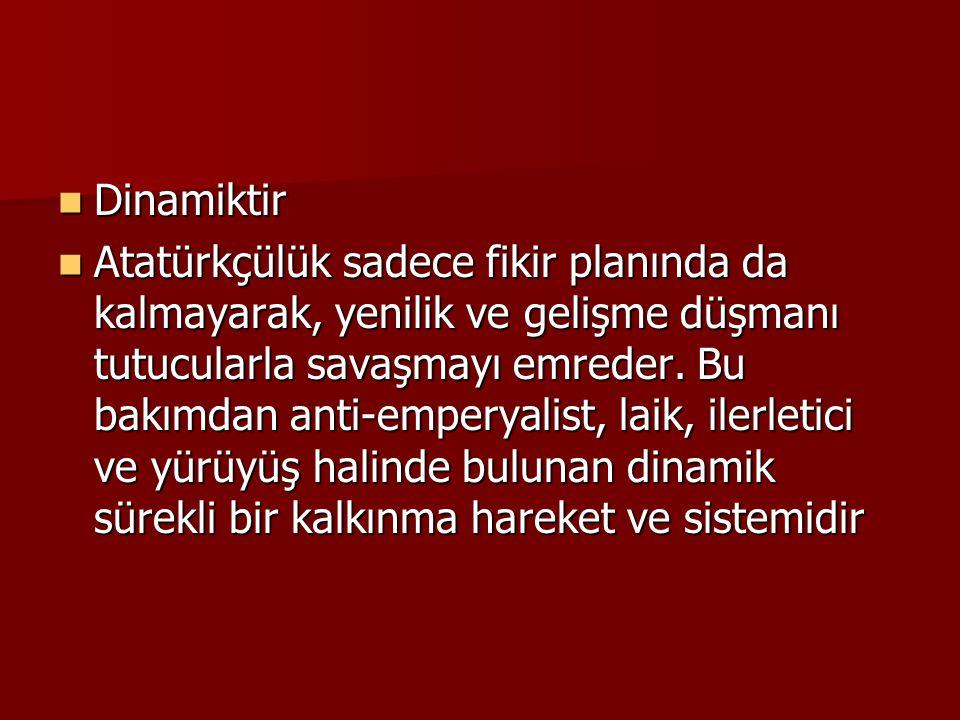  Dinamiktir  Atatürkçülük sadece fikir planında da kalmayarak, yenilik ve gelişme düşmanı tutucularla savaşmayı emreder. Bu bakımdan anti-emperyalis