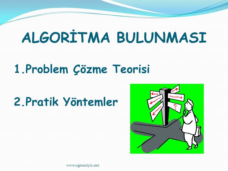ALGORİTMA BULUNMASI 1.Problem Çözme Teorisi 2.Pratik Yöntemler www.ogrenciyiz.net