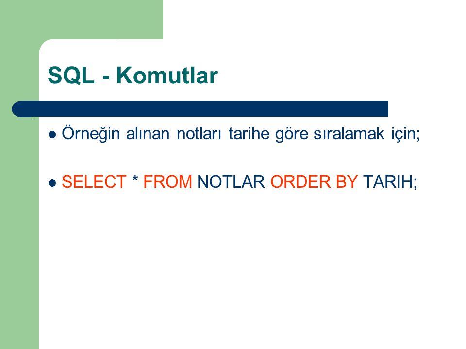 SQL - Komutlar  Örneğin alınan notları tarihe göre sıralamak için;  SELECT * FROM NOTLAR ORDER BY TARIH;