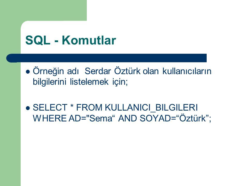 SQL - Komutlar  Örneğin adı Serdar Öztürk olan kullanıcıların bilgilerini listelemek için;  SELECT * FROM KULLANICI_BILGILERI WHERE AD= Sema AND SOYAD= Öztürk ;