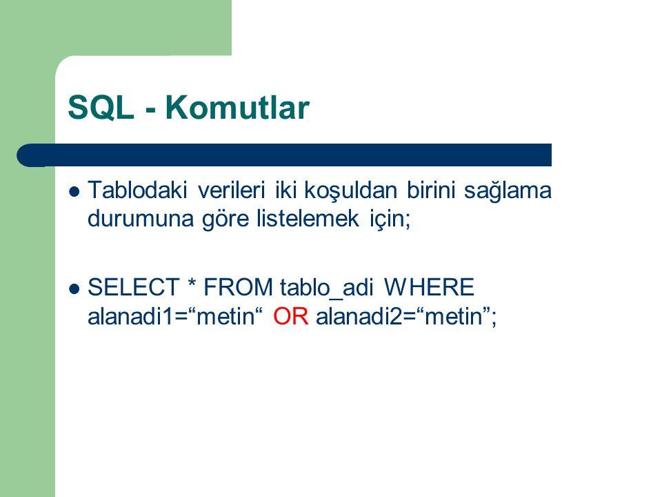 SQL - Komutlar  Tablodaki verileri iki koşuldan birini sağlama durumuna göre listelemek için;  SELECT * FROM tablo_adi WHERE alanadi1= metin OR alanadi2= metin ;