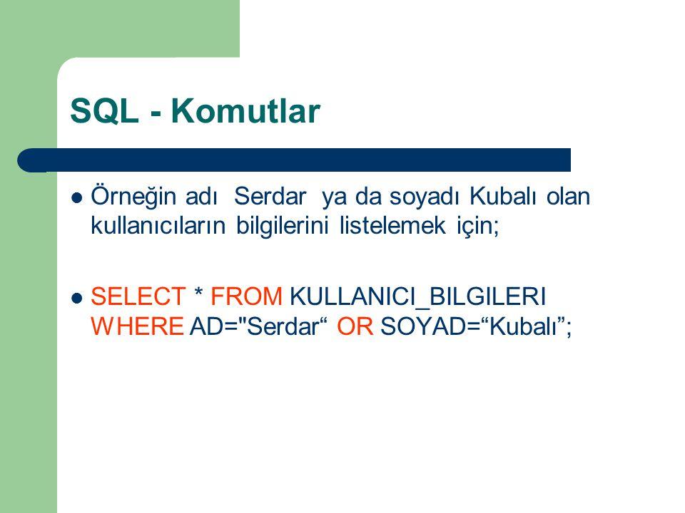 SQL - Komutlar  Örneğin adı Serdar ya da soyadı Kubalı olan kullanıcıların bilgilerini listelemek için;  SELECT * FROM KULLANICI_BILGILERI WHERE AD=