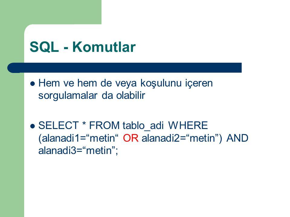 SQL - Komutlar  Hem ve hem de veya koşulunu içeren sorgulamalar da olabilir  SELECT * FROM tablo_adi WHERE (alanadi1= metin OR alanadi2= metin ) AND alanadi3= metin ;