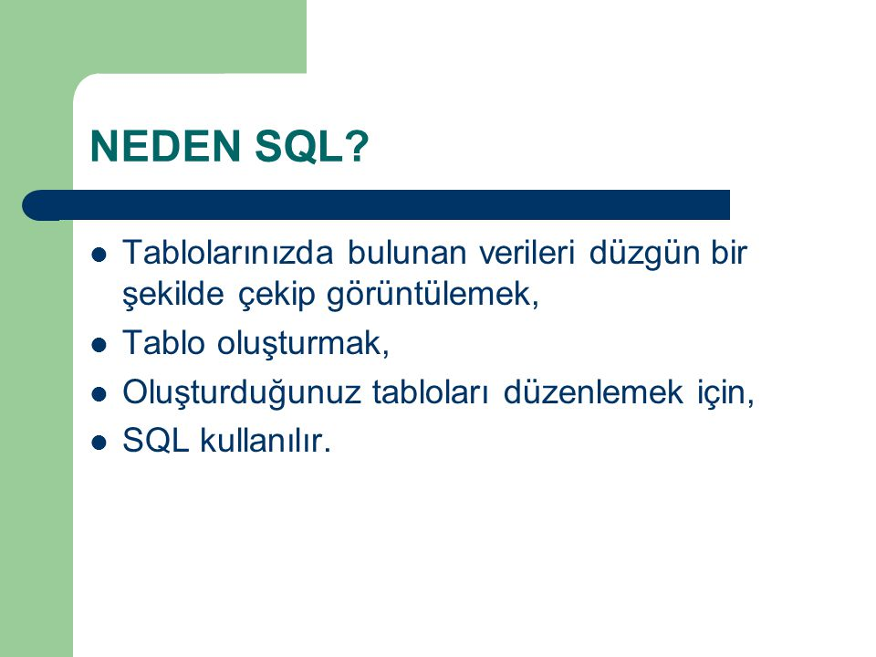 NEDEN SQL?  Tablolarınızda bulunan verileri düzgün bir şekilde çekip görüntülemek,  Tablo oluşturmak,  Oluşturduğunuz tabloları düzenlemek için, 