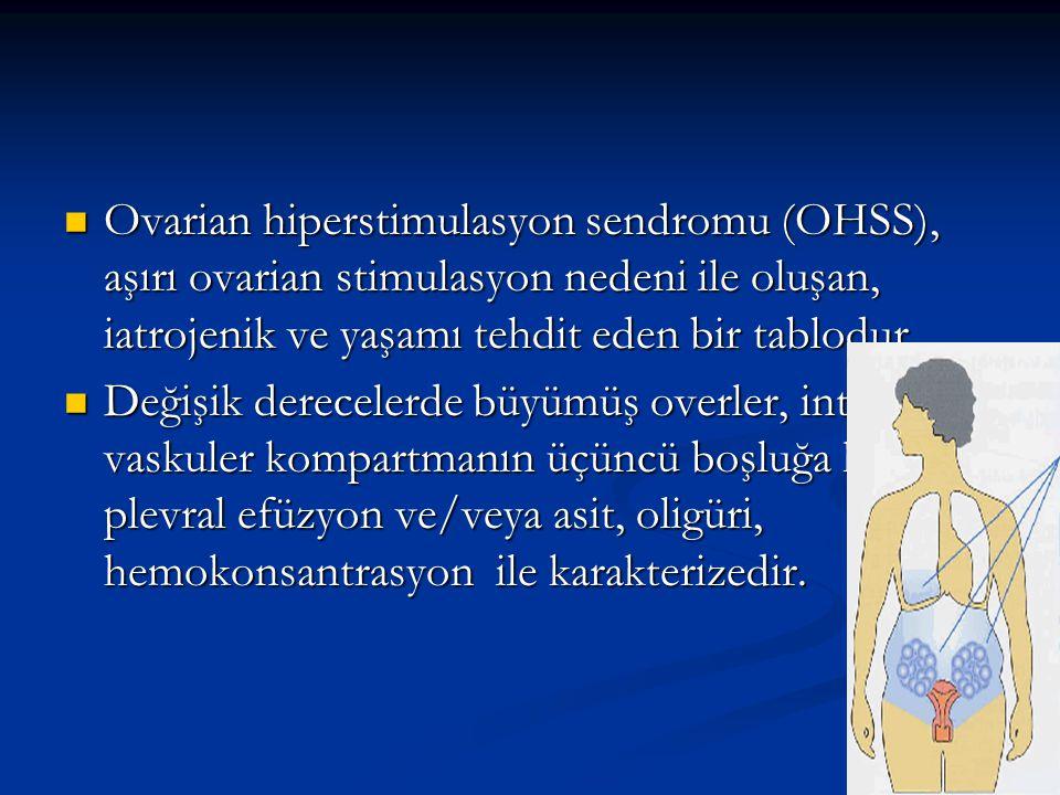  Ovarian hiperstimulasyon sendromu (OHSS), aşırı ovarian stimulasyon nedeni ile oluşan, iatrojenik ve yaşamı tehdit eden bir tablodur  Değişik derecelerde büyümüş overler, intra- vaskuler kompartmanın üçüncü boşluğa kayması, plevral efüzyon ve/veya asit, oligüri, hemokonsantrasyon ile karakterizedir.