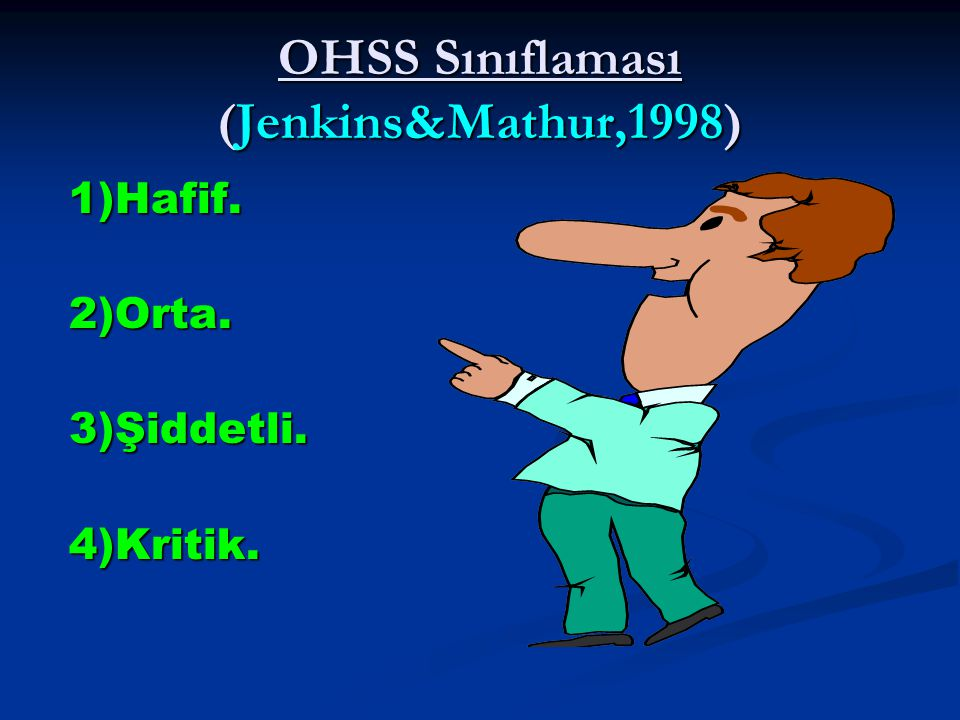 OHSS Sınıflaması (Jenkins&Mathur,1998) 1)Hafif. 2)Orta. 3)Şiddetli. 4)Kritik.
