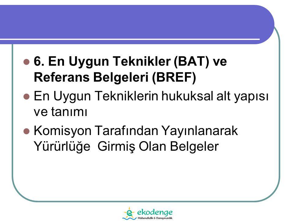  6. En Uygun Teknikler (BAT) ve Referans Belgeleri (BREF)  En Uygun Tekniklerin hukuksal alt yapısı ve tanımı  Komisyon Tarafından Yayınlanarak Yür