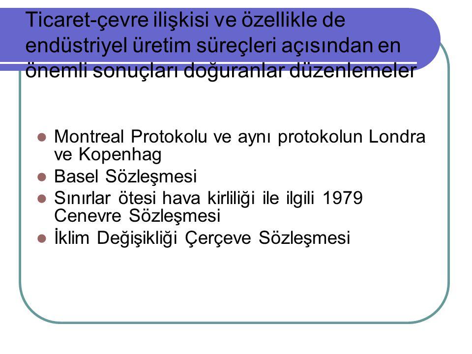 Ticaret-çevre ilişkisi ve özellikle de endüstriyel üretim süreçleri açısından en önemli sonuçları doğuranlar düzenlemeler  Montreal Protokolu ve aynı protokolun Londra ve Kopenhag  Basel Sözleşmesi  Sınırlar ötesi hava kirliliği ile ilgili 1979 Cenevre Sözleşmesi  İklim Değişikliği Çerçeve Sözleşmesi