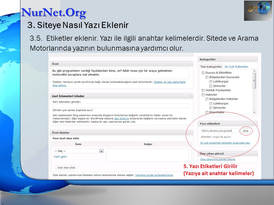 NurNet.Org 3. Siteye Nasıl Yazı Eklenir 3.5. Etiketler eklenir. Yazı ile ilgili anahtar kelimelerdir. Sitede ve Arama Motorlarında yazının bulunmasına