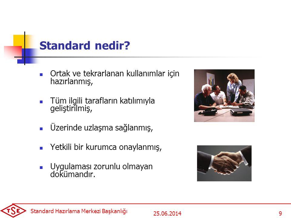 25.06.2014 Standard Hazırlama Merkezi Başkanlığı 9 Standard nedir?  Ortak ve tekrarlanan kullanımlar için hazırlanmış,  Tüm ilgili tarafların katılı
