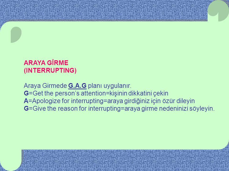 ARAYA GİRME (INTERRUPTING) Araya Girmede G.A.G planı uygulanır. G=Get the person's attention=kişinin dikkatini çekin A=Apologize for interrupting=aray
