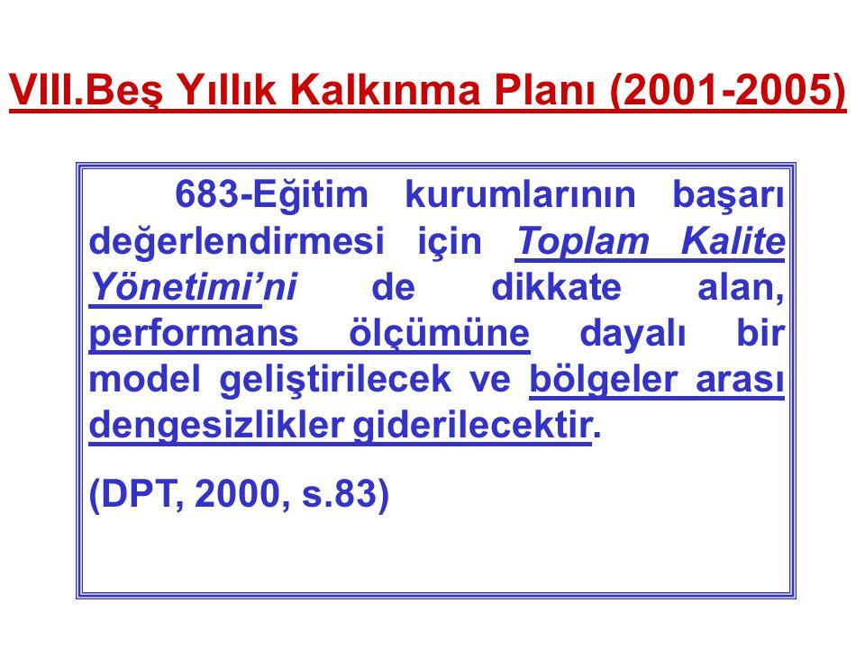 VIII.Beş Yıllık Kalkınma Planı (2001-2005) 683-Eğitim kurumlarının başarı değerlendirmesi için Toplam Kalite Yönetimi'ni de dikkate alan, performans ölçümüne dayalı bir model geliştirilecek ve bölgeler arası dengesizlikler giderilecektir.
