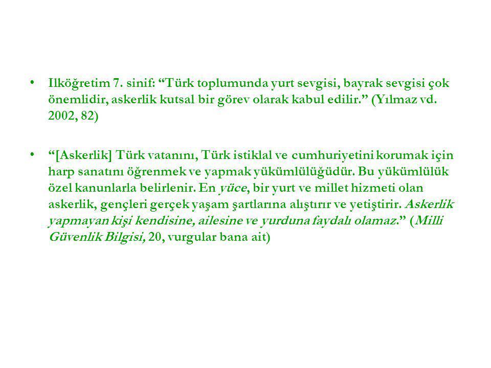 """•Ilköğretim 7. sinif: """"Türk toplumunda yurt sevgisi, bayrak sevgisi çok önemlidir, askerlik kutsal bir görev olarak kabul edilir."""" (Yılmaz vd. 2002, 8"""
