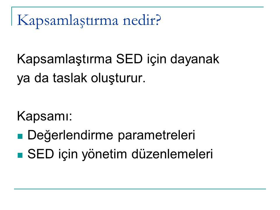 Kapsamlaştırma nedir? Kapsamlaştırma SED için dayanak ya da taslak oluşturur. Kapsamı:  Değerlendirme parametreleri  SED için yönetim düzenlemeleri