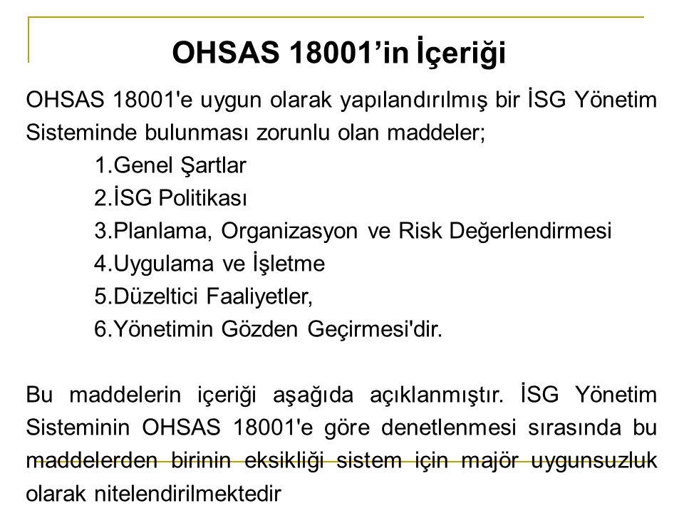 OHSAS 18001 e uygun olarak yapılandırılmış bir İSG Yönetim Sisteminde bulunması zorunlu olan maddeler; 1.Genel Şartlar 2.İSG Politikası 3.Planlama, Organizasyon ve Risk Değerlendirmesi 4.Uygulama ve İşletme 5.Düzeltici Faaliyetler, 6.Yönetimin Gözden Geçirmesi dir.
