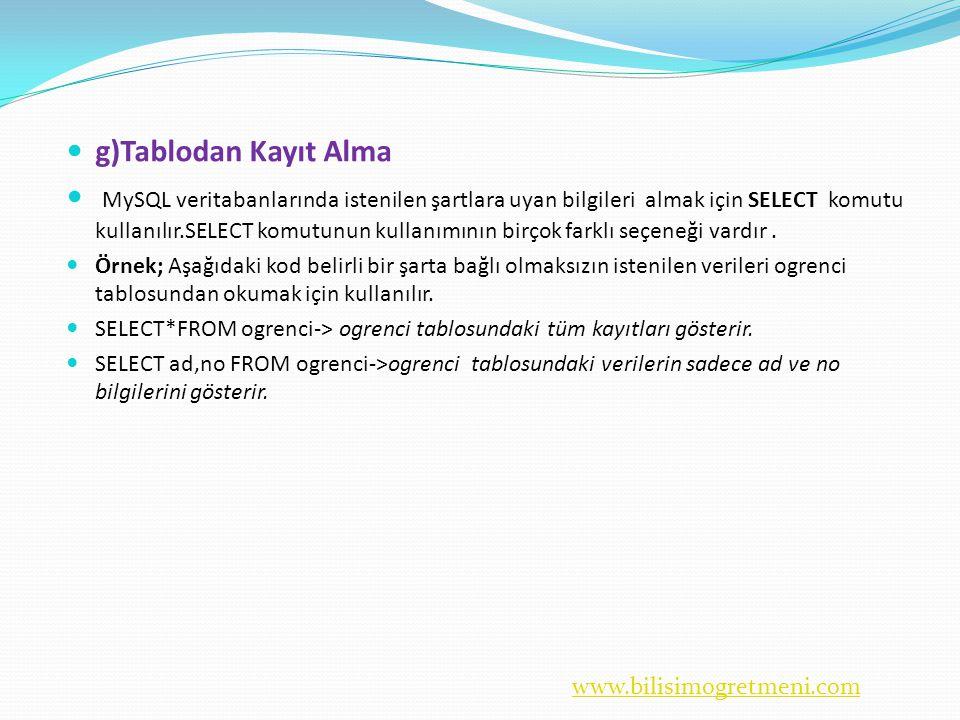 www.bilisimogretmeni.com  g)Tablodan Kayıt Alma  MySQL veritabanlarında istenilen şartlara uyan bilgileri almak için SELECT komutu kullanılır.SELECT komutunun kullanımının birçok farklı seçeneği vardır.