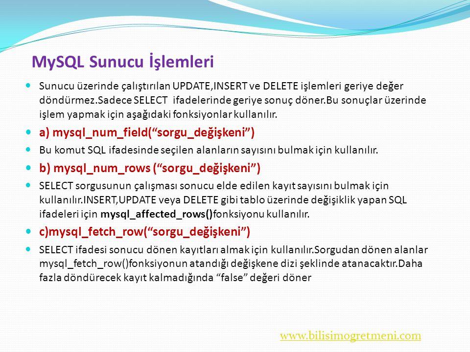 www.bilisimogretmeni.com MySQL Sunucu İşlemleri  Sunucu üzerinde çalıştırılan UPDATE,INSERT ve DELETE işlemleri geriye değer döndürmez.Sadece SELECT ifadelerinde geriye sonuç döner.Bu sonuçlar üzerinde işlem yapmak için aşağıdaki fonksiyonlar kullanılır.