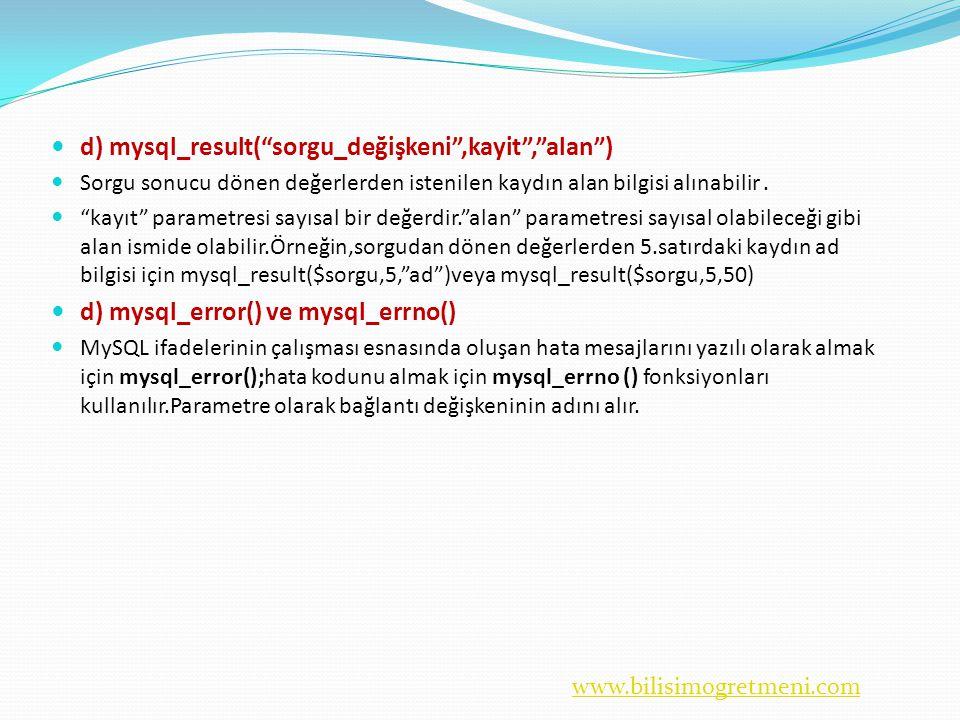 www.bilisimogretmeni.com  d) mysql_result( sorgu_değişkeni ,kayit , alan )  Sorgu sonucu dönen değerlerden istenilen kaydın alan bilgisi alınabilir.