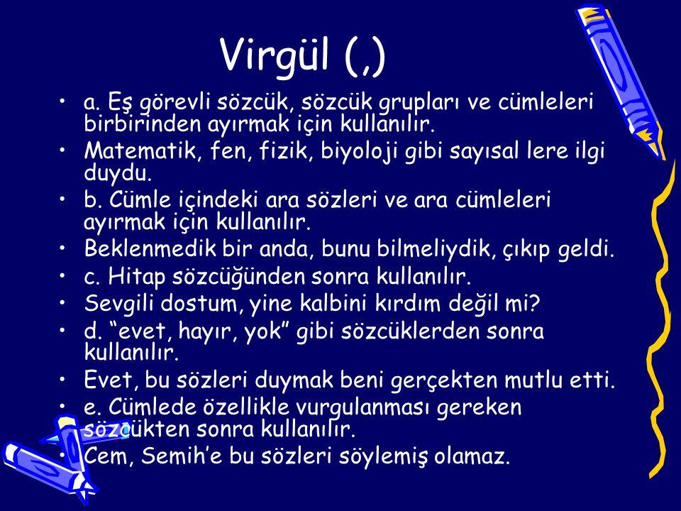 Virgül (,) •a.Eş görevli sözcük, sözcük grupları ve cümleleri birbirinden ayırmak için kullanılır.