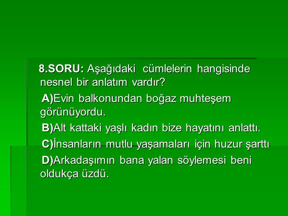 8.SORU: Aşağıdaki cümlelerin hangisinde nesnel bir anlatım vardır? 8.SORU: Aşağıdaki cümlelerin hangisinde nesnel bir anlatım vardır? A)Evin balkonund